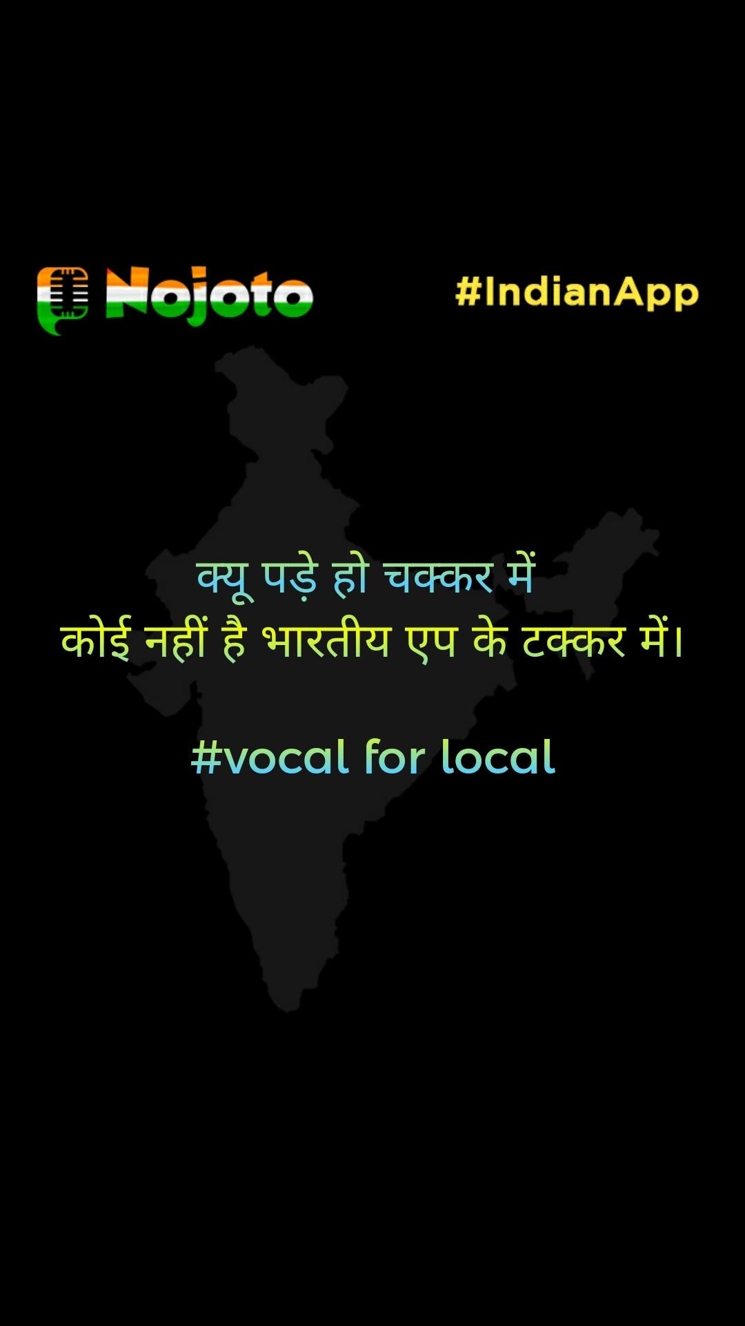 क्यू पड़े हो चक्कर में  कोई नहीं है भारतीय एप के टक्कर में।  #vocal for local