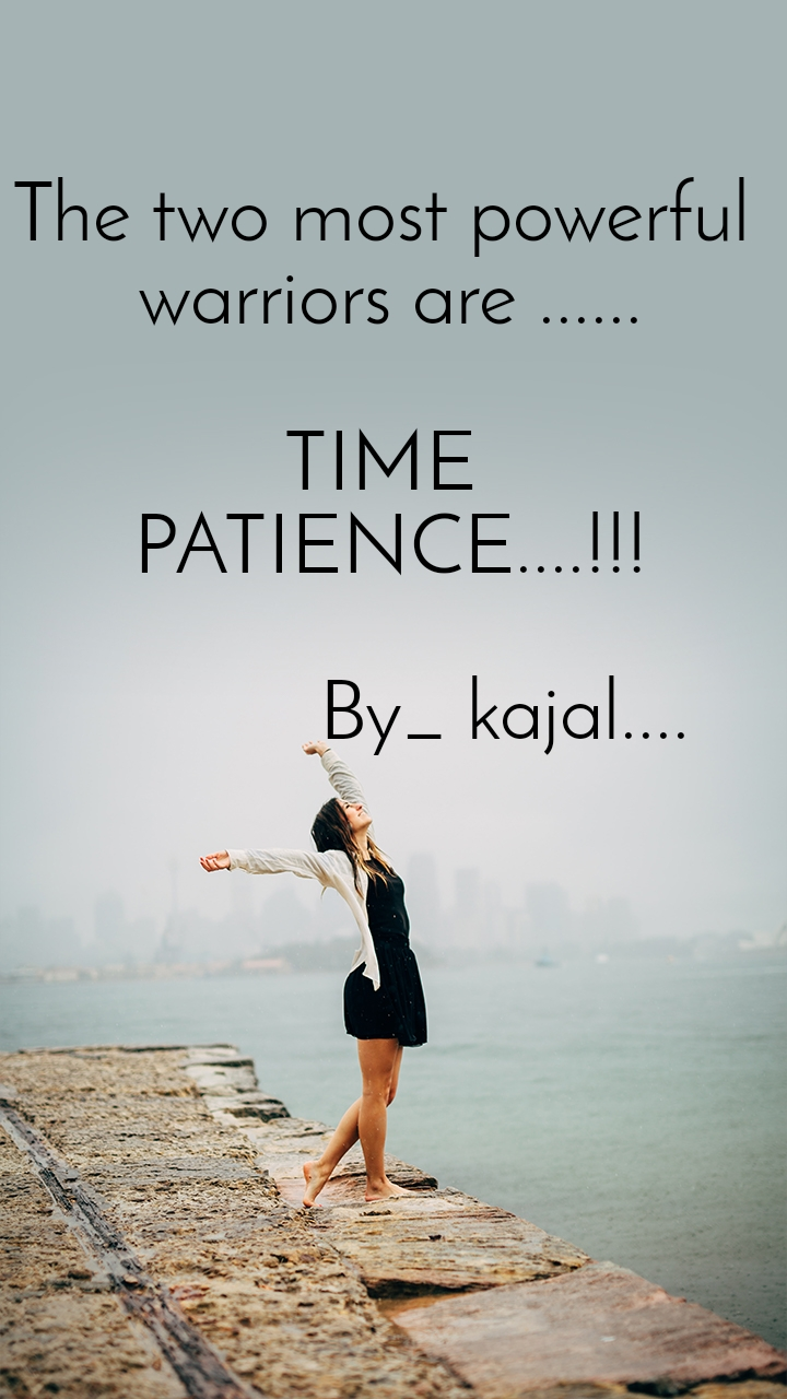 The two most powerful  warriors are ......  TIME  PATIENCE....!!!             By_ kajal....
