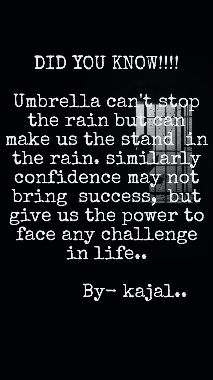 DID YOU KNOW!!!!  Umbrella can't stop the rain but can make us the stand  in   the rain. similarly confidence may not  bring  success,  but give us the power to face any challenge in life..                       By- kajal..