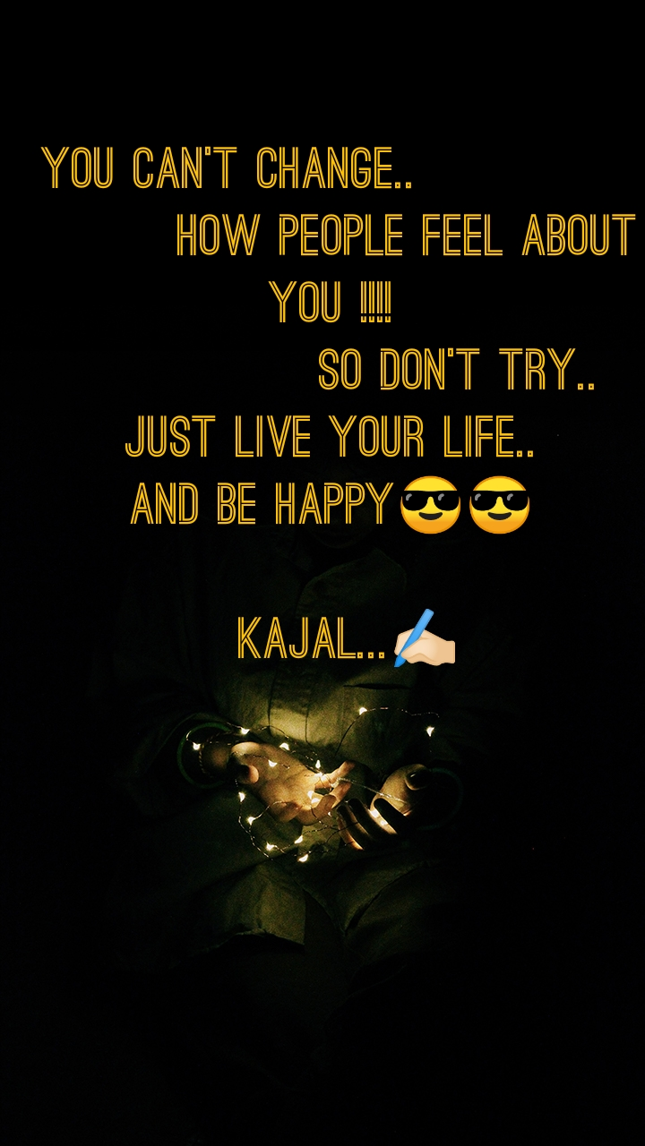 You can't change..                      How people FEEL about you !!!!                So don't try.. Just live your life.. And be HAPPY😎😎    Kajal...✍🏻