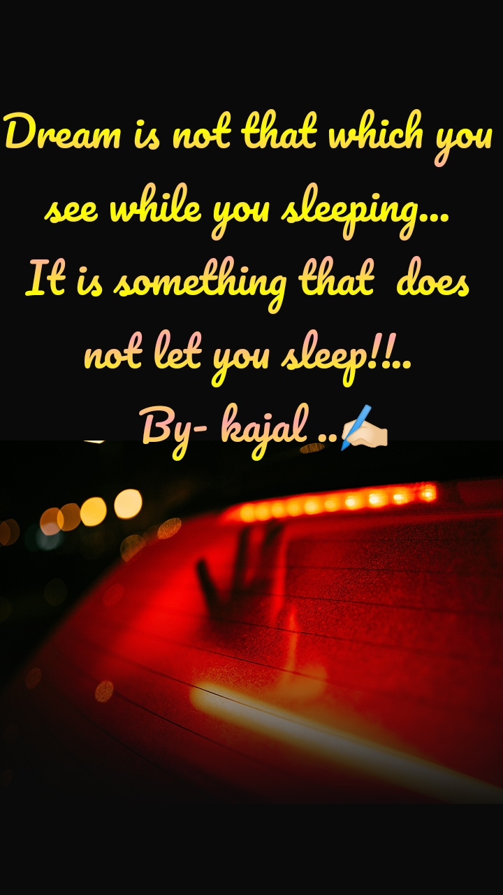 Dream is not that which you  see while you sleeping... It is something that  does not let you sleep!!..    By- kajal ..✍🏻