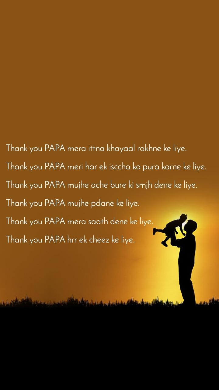 Thank you PAPA mera ittna khayaal rakhne ke liye.   Thank you PAPA meri har ek isccha ko pura karne ke liye.   Thank you PAPA mujhe ache bure ki smjh dene ke liye.   Thank you PAPA mujhe pdane ke liye.   Thank you PAPA mera saath dene ke liye.   Thank you PAPA hrr ek cheez ke liye.