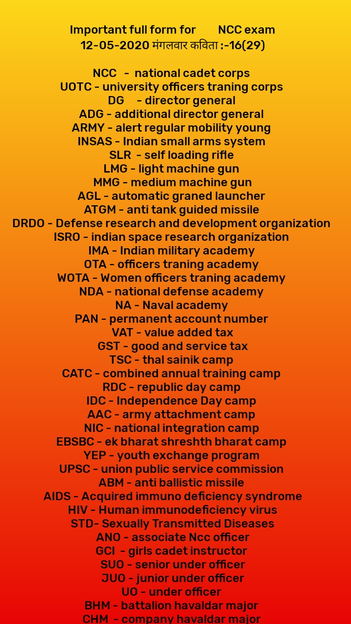 Important full form for         NCC exam 12-05-2020 मंगलवार कविता :-16(29)  NCC   -  national cadet corps  UOTC - university officers traning corps  DG     - director general  ADG - additional director general  ARMY - alert regular mobility young  INSAS - Indian small arms system  SLR  - self loading rifle  LMG - light machine gun  MMG - medium machine gun AGL - automatic graned launcher  ATGM - anti tank guided missile  DRDO - Defense research and development organization  ISRO - indian space research organization  IMA - Indian military academy  OTA - officers traning academy  WOTA - Women officers traning academy  NDA - national defense academy  NA - Naval academy  PAN - permanent account number  VAT - value added tax GST - good and service tax TSC - thal sainik camp  CATC - combined annual training camp  RDC - republic day camp  IDC - Independence Day camp  AAC - army attachment camp  NIC - national integration camp  EBSBC - ek bharat shreshth bharat camp  YEP - youth exchange program  UPSC - union public service commission  ABM - anti ballistic missile  AIDS - Acquired immuno deficiency syndrome HIV - Human immunodeficiency virus STD- Sexually Transmitted Diseases ANO - associate Ncc officer GCI  - girls cadet instructor  SUO - senior under officer JUO - junior under officer UO - under officer  BHM - battalion havaldar major  CHM  - company havaldar major  GPS - global positioning system IRNSS - Indian regional navigation setallite system  NAVIC - navigation with Indian constellation  FC & BC - field craft battle craft  OT - obstacles training  NB - nation building  FE - field engineering  MR- map reading  WT - weapons training  RPF - Railway protection force BSF  - border security force  ITBP - Indo-TIBBETAN  border police  CRPF - central reserve police force  CISF - central industrial security force  NSG - national security guard  NSA - national security advisor  NASA - national aeronautics and space administration  IB - intelligence bureau  CBI - Central Bureau of Investigation SSB - sasastra seema balance / service selection board  SSC - short service commission  CDS- combined defense service / chief of defense staff  COAS - chief of the army staff  AHQ - ARMY HEADQUARTERS  RAW - research and analysis wing NCO - non commissioned officers  JCO - junior commissioned officers  CO - commissioned officer / commanding officer  NSS - National Service scheme  PVC - param vir chakra  MVC  - maha vir chakra  VC - vir chakra  AC - ashoka chakra  KC - Kirti chakra  SC - shourya chakra  SM - Sena medal  SYSM - sarvottam yudh seva medal  UYSM - uttam yudh seva medal  YSM - yudh seva medal  PVSM - param vishist seva medal  AVSM - ati vishist seva medal  VSM- vishist seva medal  AAD - Army Air Defense  AAC - army aviation corps  AMC - Army Medical corps  AEC - army educational corps  ASC -army service corps AOC - army ordinance corps IC - intelligence corps  EME - corps of electrical and mechanical engineers RVC - remount and veterinary corps CMP - corps of military police APTC - army physical and training corps DSC - defense security corps  JAG - judge  advocate general MCF - marine cammando force.        #########( 2) ####### 12-05-2020 मंगलवार कविता :-16(29)