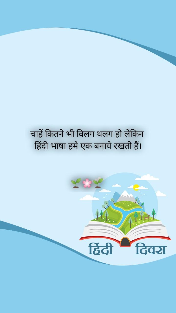 चाहें कितने भी विलग थलग हो लेकिन  हिंदी भाषा हमे एक बनाये रखती हैं।    🌱🌸🌱