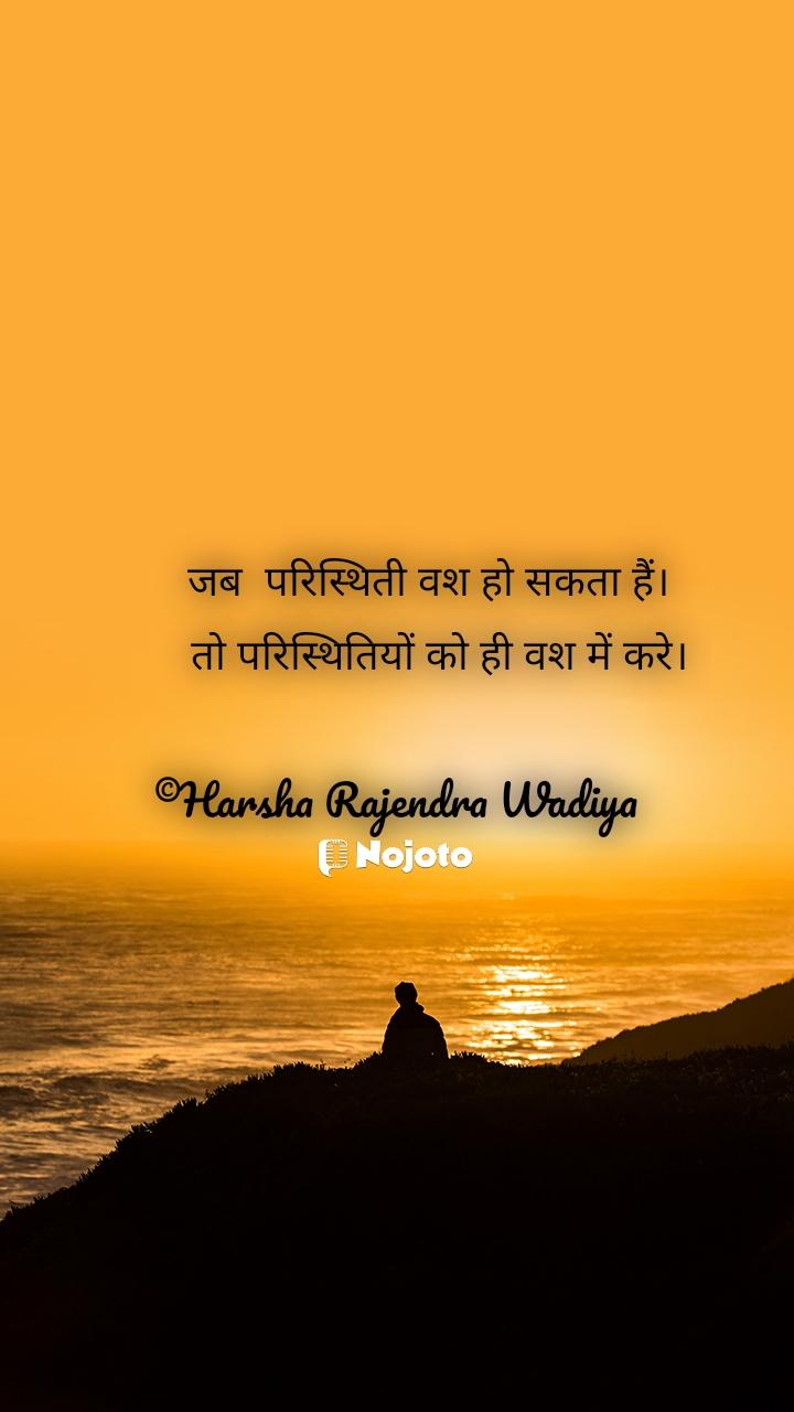 जब  परिस्थिती वश हो सकता हैं।         तो परिस्थितियों को ही वश में करे।  ©Harsha Rajendra Wadiya