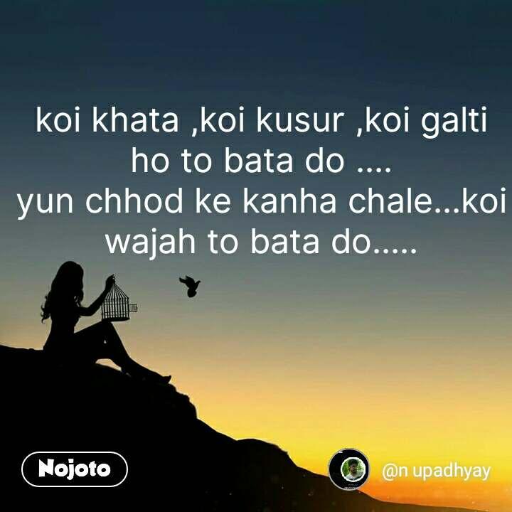 koi khata ,koi kusur ,koi galti ho to bata do .... yun chhod ke kanha chale...koi wajah to bata do..... #NojotoQuote