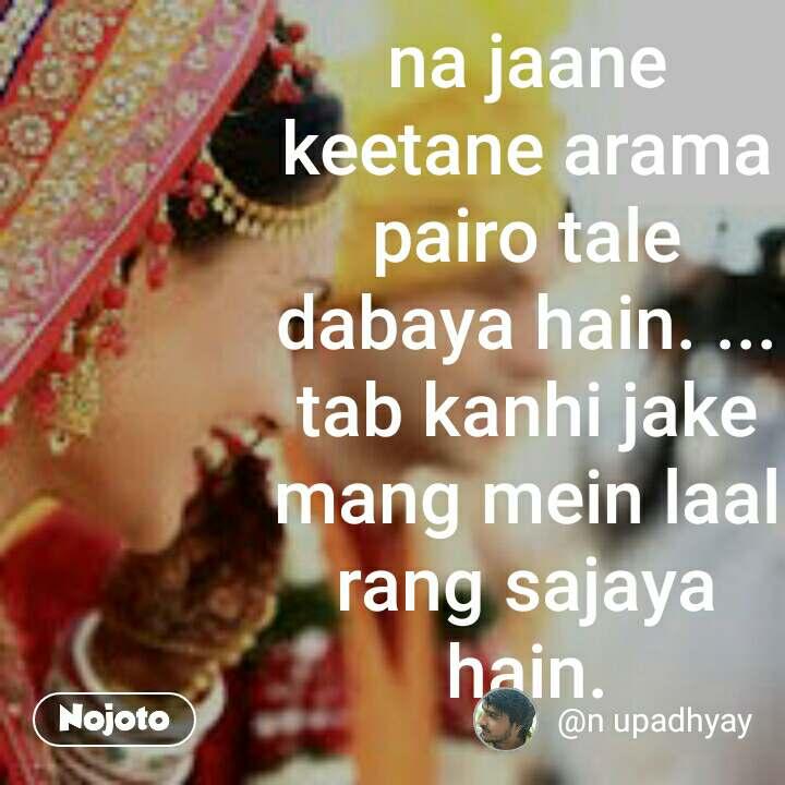 na jaane keetane arama pairo tale dabaya hain. ... tab kanhi jake mang mein laal rang sajaya hain.
