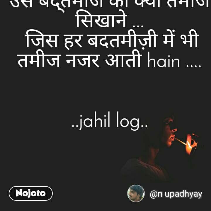 उस बद्तमीज को क्या तमीज सिखाने ...  जिस हर बदतमीज़ी में भी तमीज नजर आती hain ....   ..jahil log..