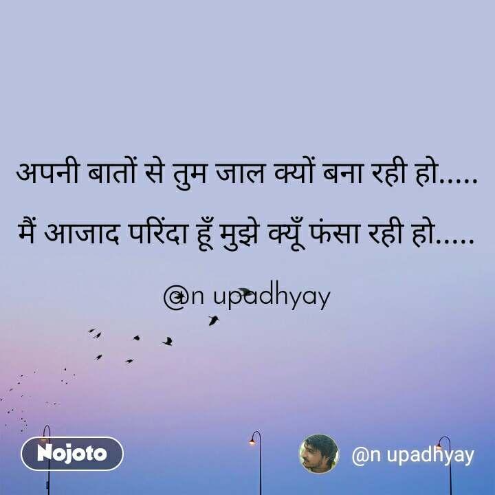 अपनी बातों से तुम जाल क्यों बना रही हो.....  मैं आजाद परिंदा हूँ मुझे क्यूँ फंसा रही हो.....  @n upadhyay