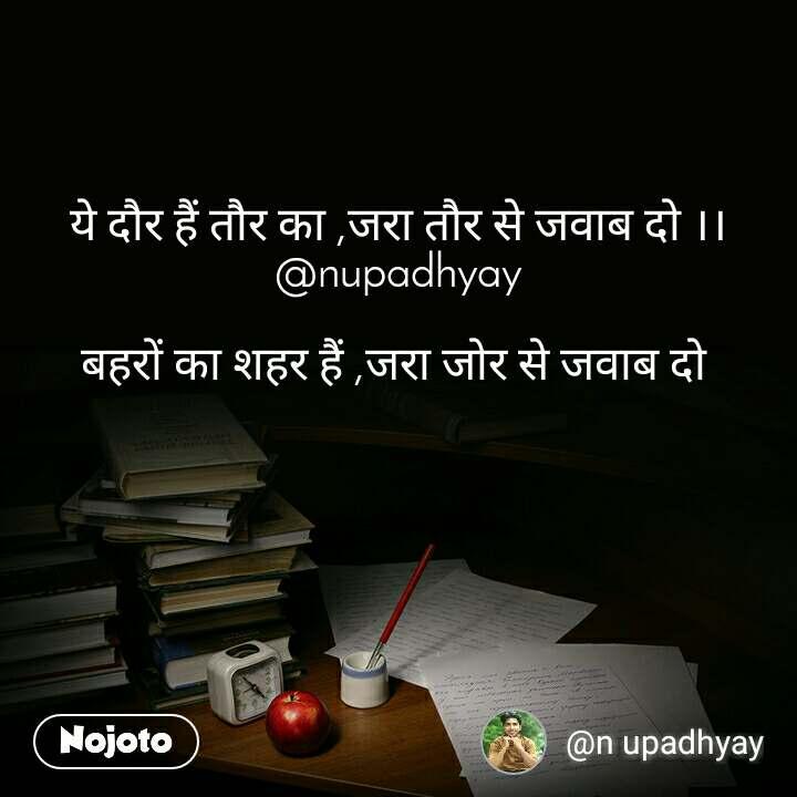 ये दौर हैं तौर का ,जरा तौर से जवाब दो ।। @nupadhyay  बहरों का शहर हैं ,जरा जोर से जवाब दो