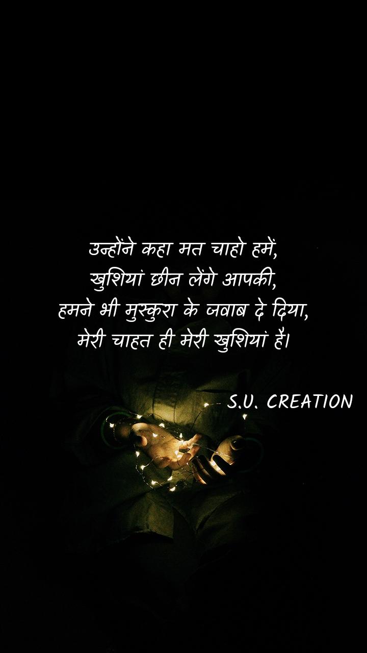 उन्होंने कहा मत चाहो हमें, खुशियां छीन लेंगे आपकी, हमने भी मुस्कुरा के जवाब दे दिया, मेरी चाहत ही मेरी खुशियां है।                              S.U. CREATION