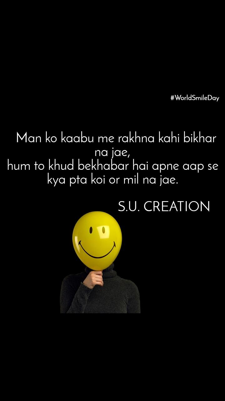 #Worldsmileday    Man ko kaabu me rakhna kahi bikhar na jae, hum to khud bekhabar hai apne aap se kya pta koi or mil na jae.                                S.U. CREATION