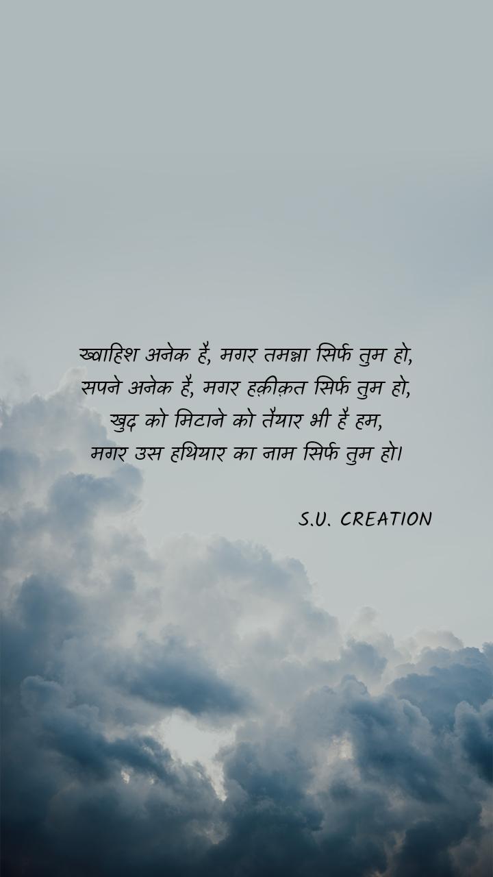 ख्वाहिश अनेक है, मगर तमन्ना सिर्फ तुम हो, सपने अनेक है, मगर हक़ीक़त सिर्फ तुम हो, खुद को मिटाने को तैयार भी है हम, मगर उस हथियार का नाम सिर्फ तुम हो।                               S.U. CREATION