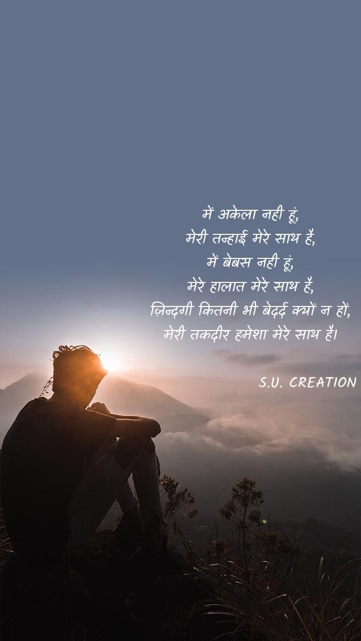 में अकेला नही हूं, मेरी तन्हाई मेरे साथ है, में बेबस नही हूं, मेरे हालात मेरे साथ है, ज़िन्दगी कितनी भी बेदर्द क्यों न हों, मेरी तकदीर हमेशा मेरे साथ है।                     S.U. CREATION