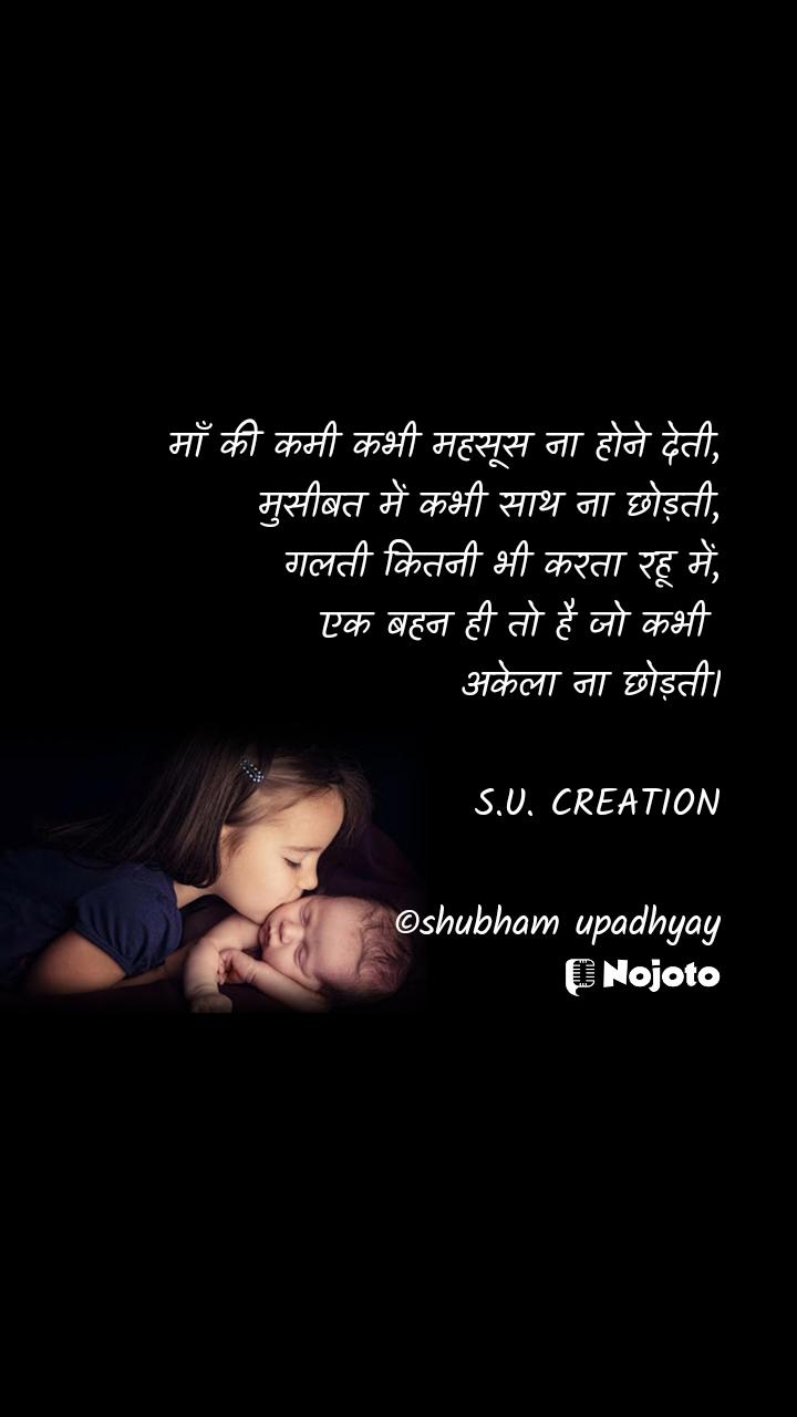 माँ की कमी कभी महसूस ना होने देती, मुसीबत में कभी साथ ना छोड़ती, गलती कितनी भी करता रहू में, एक बहन ही तो है जो कभी  अकेला ना छोड़ती।                           S.U. CREATION  ©shubham upadhyay