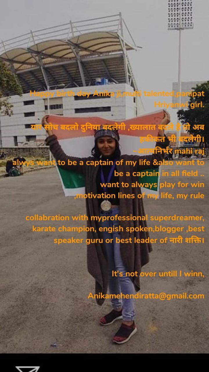 Happy birth day Anika ji,multi talented,panipat Hriyanwi girl.  यार सोच बदलो दुनिया बदलेगी ,ख्यालात बदले है तो अब हकीकत भी बदलेगी। ~आत्मनिर्भर mahi raj alwys want to be a captain of my life &also want to be a captain in all field .. want to always play for win ,motivation lines of my life, my rule  collabration with myprofessional superdreamer, karate champion, engish spoken,blogger ,best speaker guru or best leader of नारी शक्ति।   It's not over untill I winn,  Anikamehendiratta@gmail.com