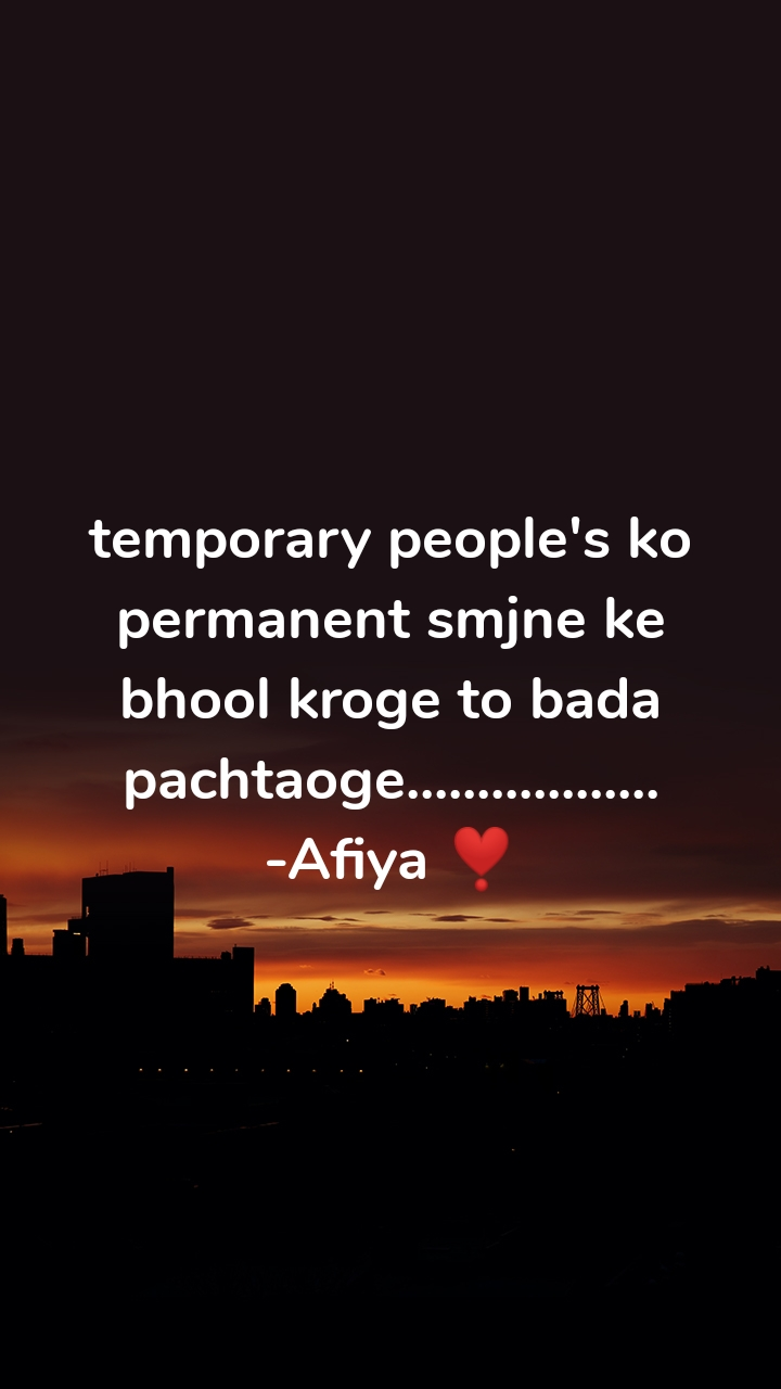 temporary people's ko permanent smjne ke bhool kroge to bada pachtaoge.................. -Afiya ❣️