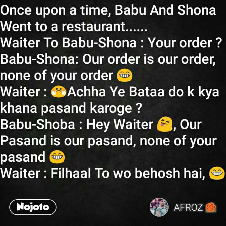 Once upon a time, Babu And Shona Went to a restaurant...... Waiter To Babu-Shona : Your order ? Babu-Shona: Our order is our order, none of your order 😁 Waiter : 😤Achha Ye Bataa do k kya khana pasand karoge ? Babu-Shoba : Hey Waiter 😝, Our Pasand is our pasand, none of your pasand 😁 Waiter : Filhaal To wo behosh hai, 😁
