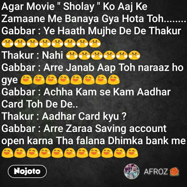 "Agar Movie "" Sholay "" Ko Aaj Ke Zamaane Me Banaya Gya Hota Toh........ Gabbar : Ye Haath Mujhe De De Thakur 😤😤😤😤😤😤😤😤 Thakur : Nahi 😤😤😤😤😤😤 Gabbar : Arre Janab Aap Toh naraaz ho gye 😅😅😅😅😅😅😅😅 Gabbar : Achha Kam se Kam Aadhar Card Toh De De.. Thakur : Aadhar Card kyu ? Gabbar : Arre Zaraa Saving account open karna Tha falana Dhimka bank me 😅😅😅😅😅😅😅😅😅😅😅"