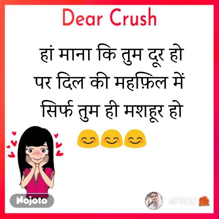 Dear Crush हां माना कि तुम दूर हो पर दिल की महफ़िल में  सिर्फ तुम ही मशहूर हो 😊😊😊