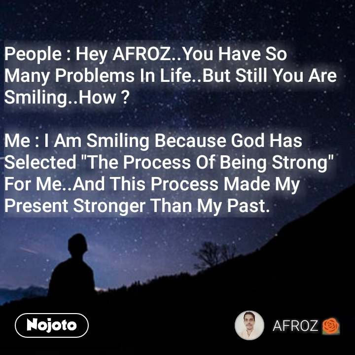 """People : Hey AFROZ..You Have So Many Problems In Life..But Still You Are Smiling..How ?  Me : I Am Smiling Because God Has Selected """"The Process Of Being Strong"""" For Me..And This Process Made My Present Stronger Than My Past."""