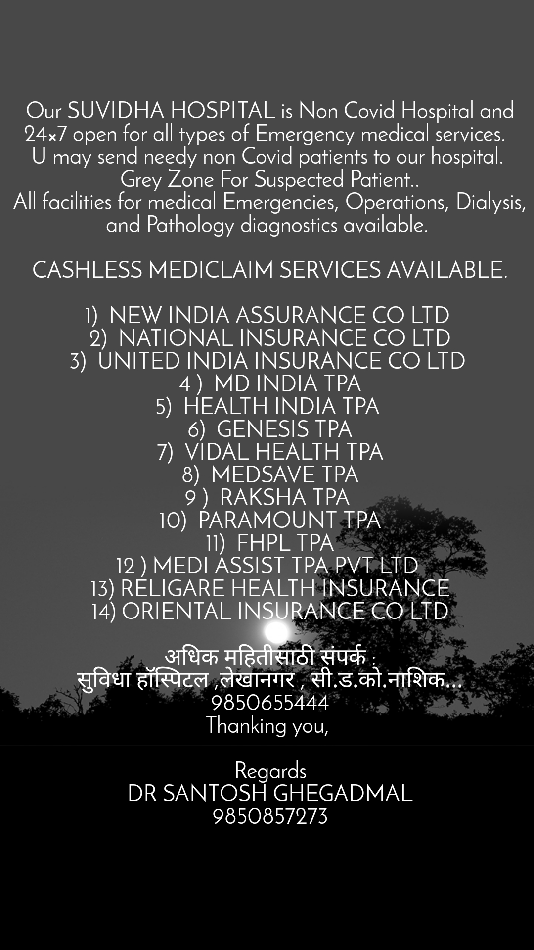 Our SUVIDHA HOSPITAL is Non Covid Hospital and 24×7 open for all types of Emergency medical services.   U may send needy non Covid patients to our hospital.  Grey Zone For Suspected Patient.. All facilities for medical Emergencies, Operations, Dialysis, and Pathology diagnostics available.   CASHLESS MEDICLAIM SERVICES AVAILABLE.  1) NEW INDIA ASSURANCE CO LTD  2) NATIONAL INSURANCE CO LTD 3) UNITED INDIA INSURANCE CO LTD  4 ) MD INDIA TPA 5) HEALTH INDIA TPA  6) GENESIS TPA 7) VIDAL HEALTH TPA 8) MEDSAVE TPA 9 ) RAKSHA TPA  10) PARAMOUNT TPA 11) FHPL TPA 12 ) MEDI ASSIST TPA PVT LTD  13) RELIGARE HEALTH INSURANCE 14) ORIENTAL INSURANCE CO LTD  अधिक महितीसाठी संपर्क : सुविधा हॉस्पिटल ,लेखानगर , सी.ड.को.नाशिक... 9850655444 Thanking you,   Regards DR SANTOSH GHEGADMAL 9850857273