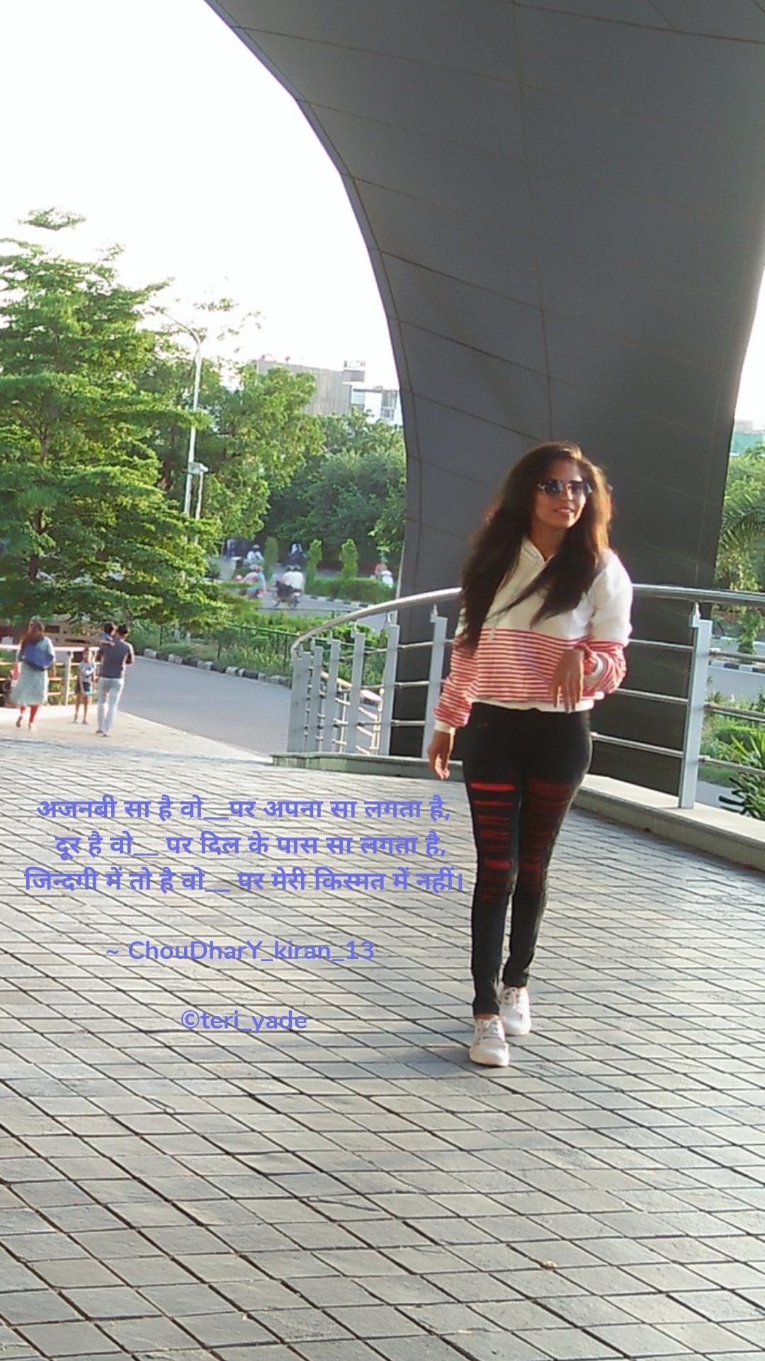 अजनबी सा है वो__पर अपना सा लगता है,   दूर है वो__ पर दिल के पास सा लगता है, जिन्दगी में तो है वो__ पर मेरी किस्मत में नहीं।  ~ ChouDharY_kiran_13   ©teri_yade