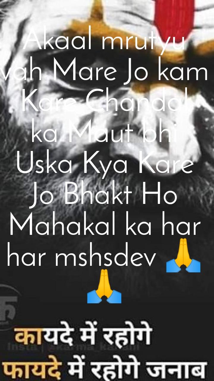 Akaal mrutyu vah Mare Jo kam Kare Chandal ka Maut bhi Uska Kya Kare Jo Bhakt Ho Mahakal ka har har mshsdev 🙏🙏