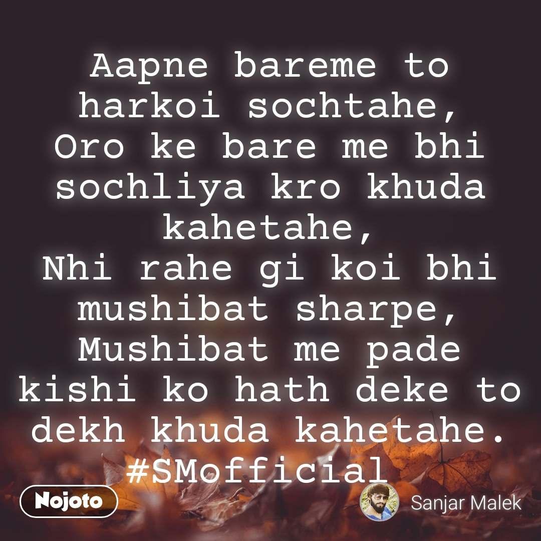 Aapne bareme to harkoi sochtahe, Oro ke bare me bhi sochliya kro khuda kahetahe, Nhi rahe gi koi bhi mushibat sharpe, Mushibat me pade kishi ko hath deke to dekh khuda kahetahe. #SMofficial