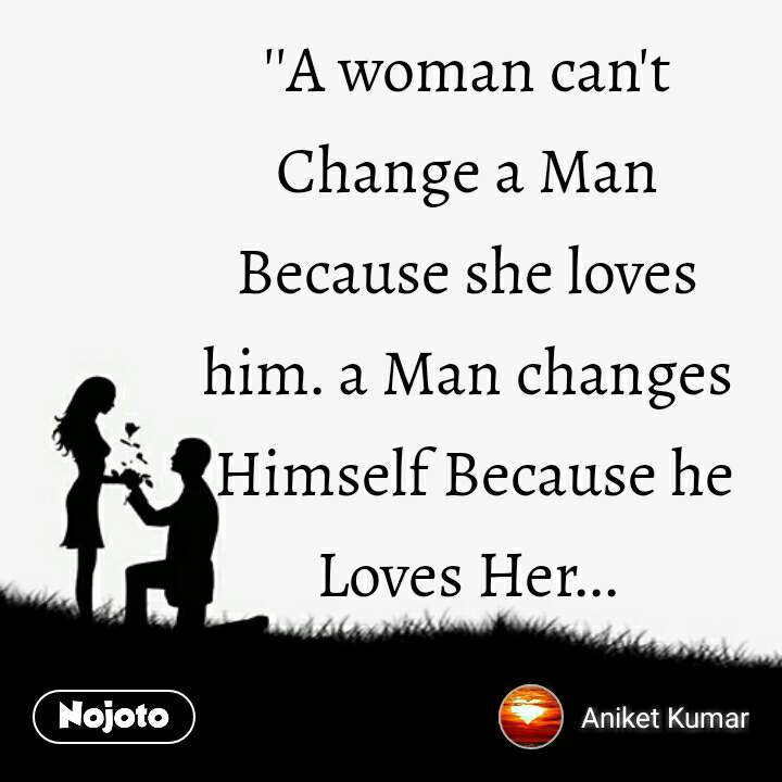 A Woman Can T Change A Man Because She Loves Nojoto