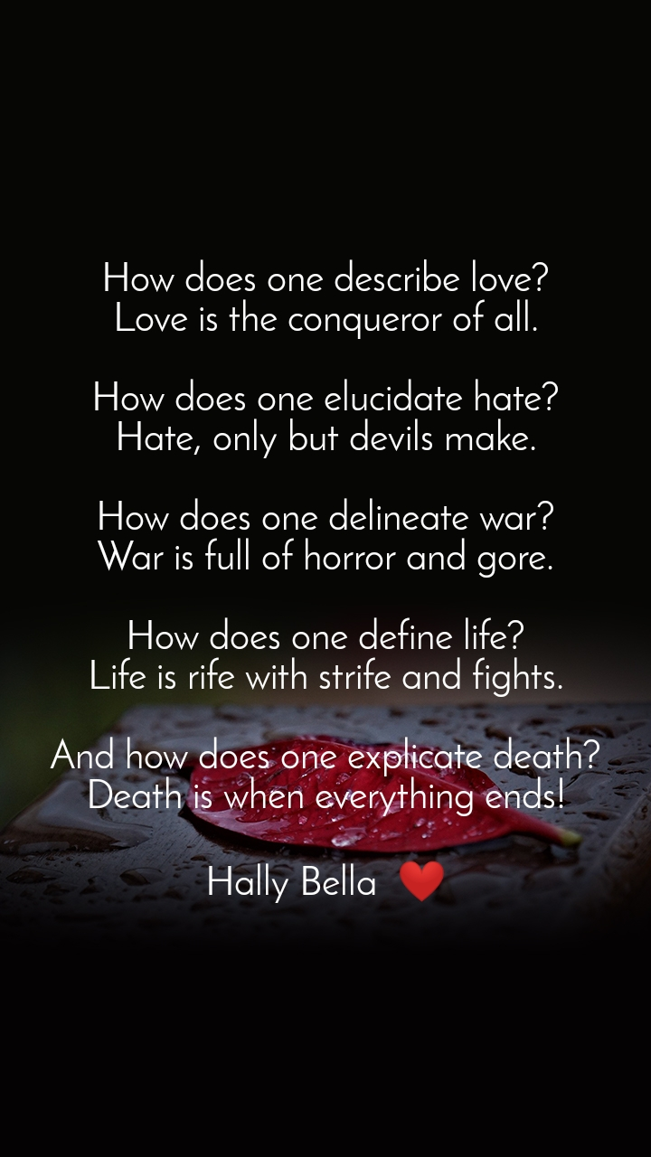 How does one describe love? Love is the conqueror of all.  How does one elucidate hate? Hate, only but devils make.  How does one delineate war? War is full of horror and gore.  How does one define life? Life is rife with strife and fights.  And how does one explicate death? Death is when everything ends!  Hally Bella  ❤️