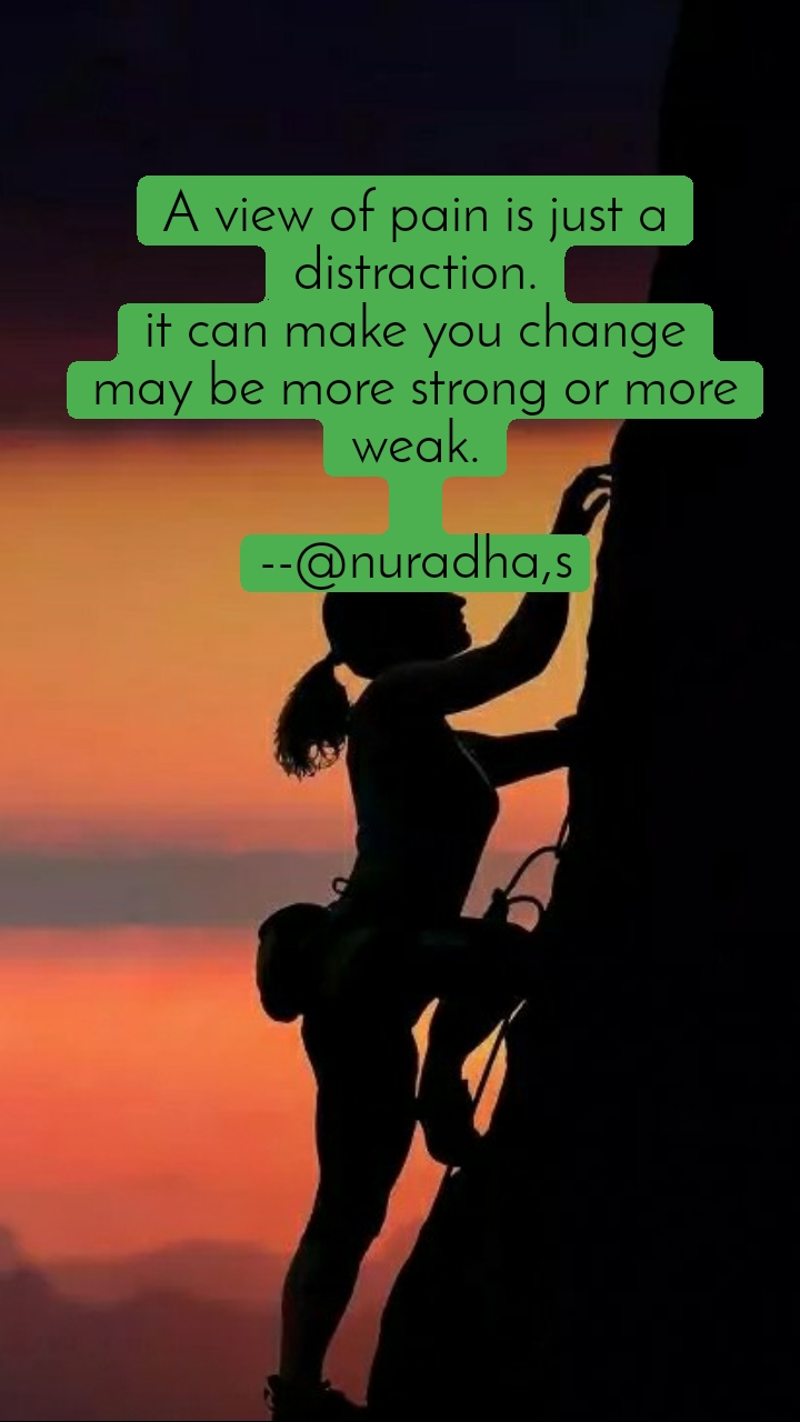 A view of pain is just a distraction. it can make you change may be more strong or more weak.  --@nuradha,s