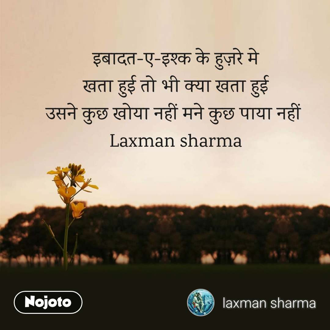इबादत-ए-इश्क के हुज़रे मे  खता हुई तो भी क्या खता हुई  उसने कुछ खोया नहीं मने कुछ पाया नहीं  Laxman sharma #NojotoQuote