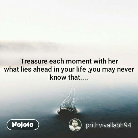 Treasure each moment with her what lies ahead in your life ,you may never know that....