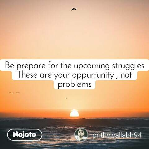 Be prepare for the upcoming struggles These are your oppurtunity , not problems