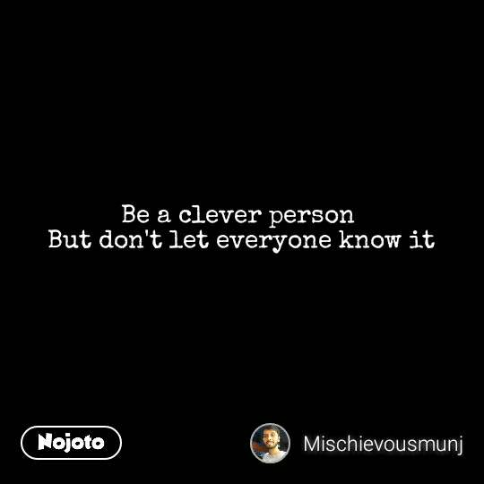 Be a clever person  But don't let everyone know it