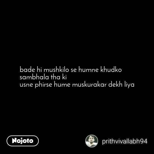 bade hi mushkilo se humne khudko sambhala tha ki  usne phirse hume muskurakar dekh liya