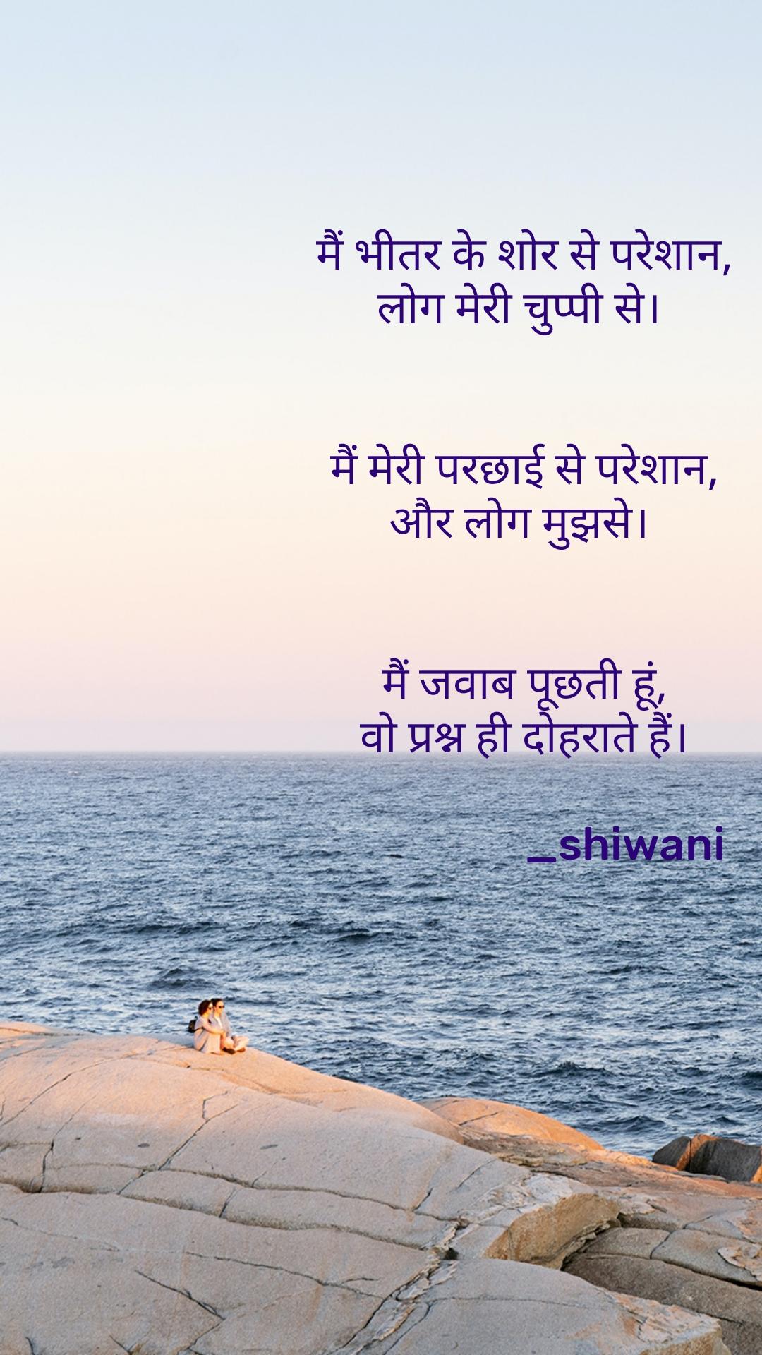 मैं भीतर के शोर से परेशान, लोग मेरी चुप्पी से।    मैं मेरी परछाई से परेशान,  और लोग मुझसे।     मैं जवाब पूछती हूं, वो प्रश्न ही दोहराते हैं।                     _shiwani