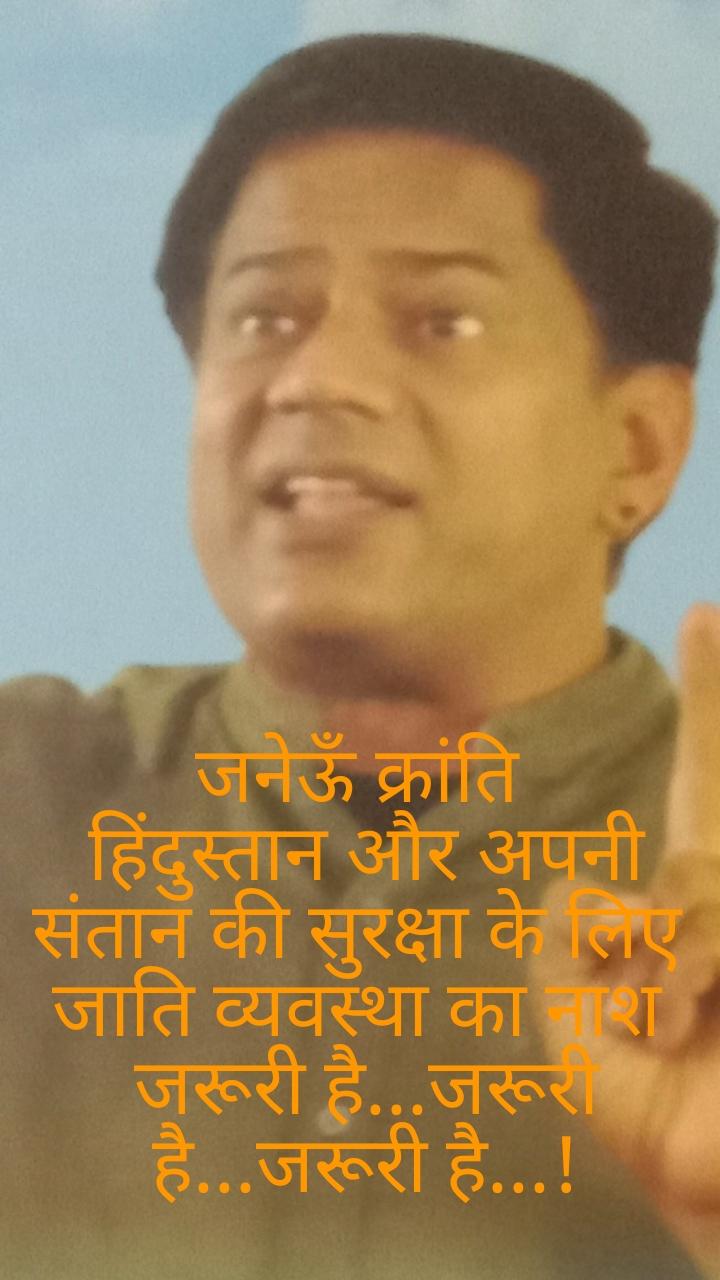 जनेऊँ क्रांति  हिंदुस्तान और अपनी संतान की सुरक्षा के लिए  जाति व्यवस्था का नाश  जरूरी है...जरूरी है...जरूरी है...!