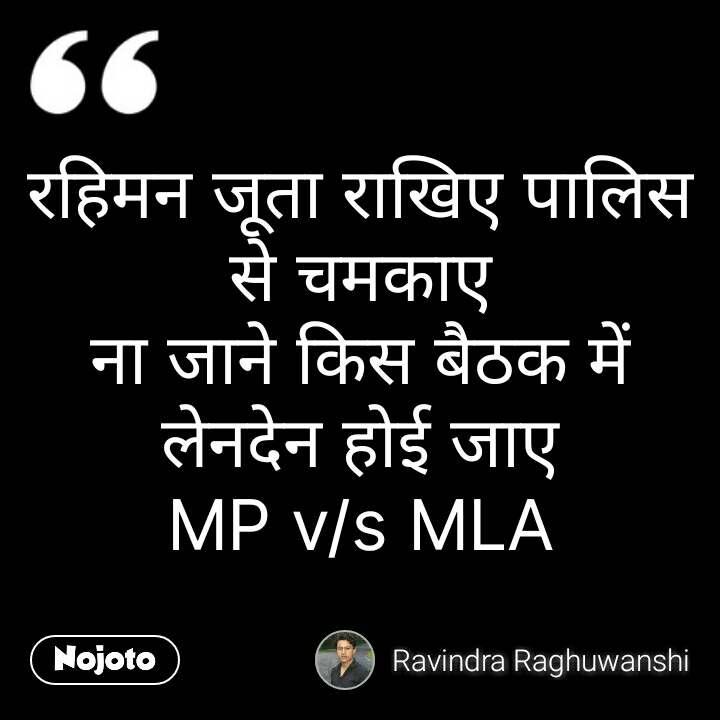 रहिमन जूता राखिए पालिस से चमकाए ना जाने किस बैठक में लेनदेन होई जाए MP v/s MLA #NojotoQuote