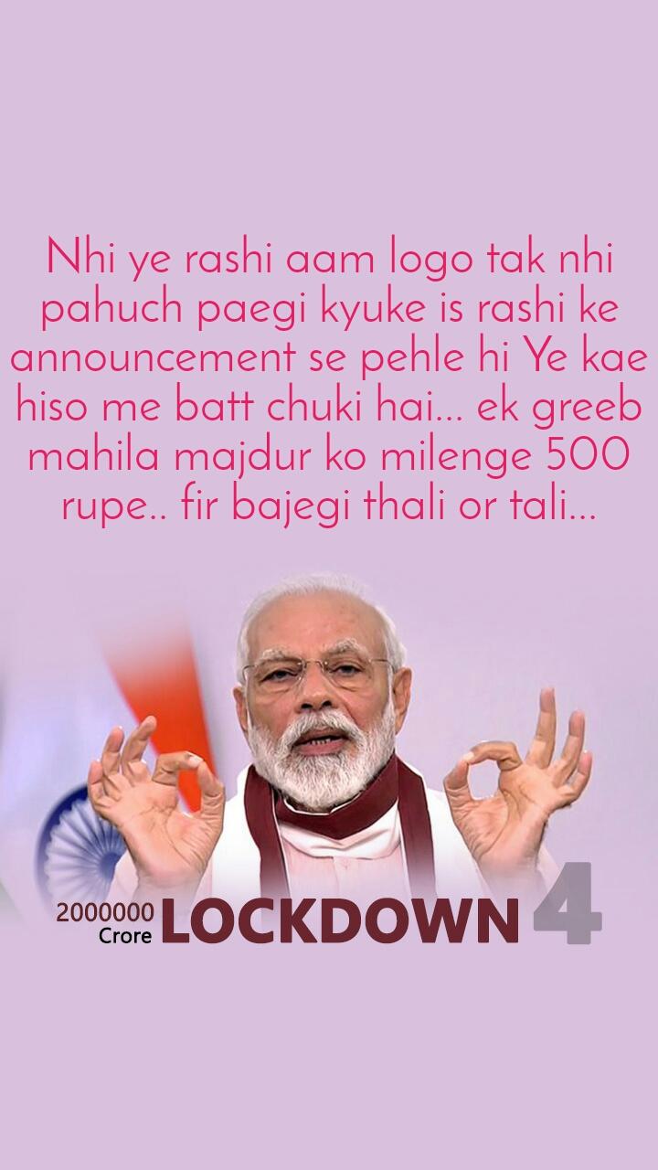 20 Lakh crores  Nhi ye rashi aam logo tak nhi pahuch paegi kyuke is rashi ke announcement se pehle hi Ye kae hiso me batt chuki hai... ek greeb mahila majdur ko milenge 500 rupe.. fir bajegi thali or tali...