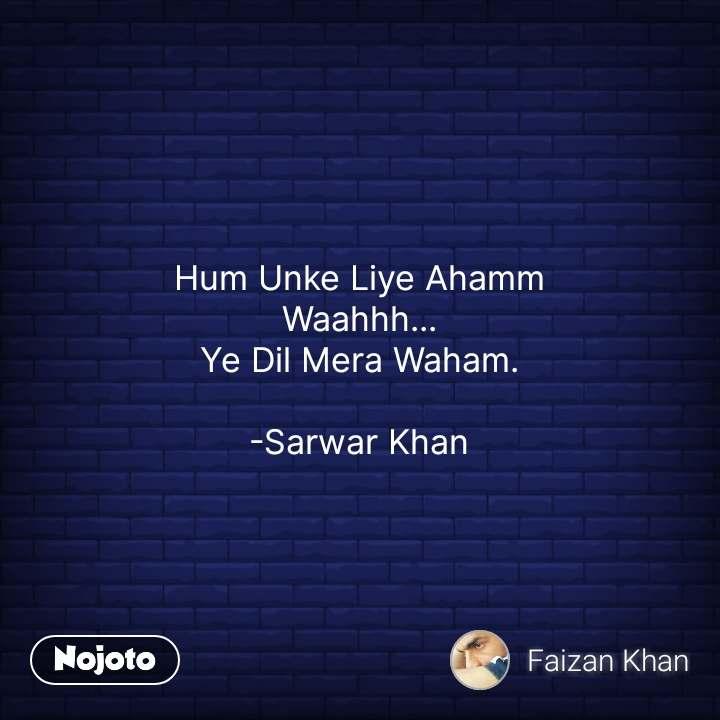 Hum Unke Liye Ahamm Waahhh... Ye Dil Mera Waham.  -Sarwar Khan #NojotoQuote