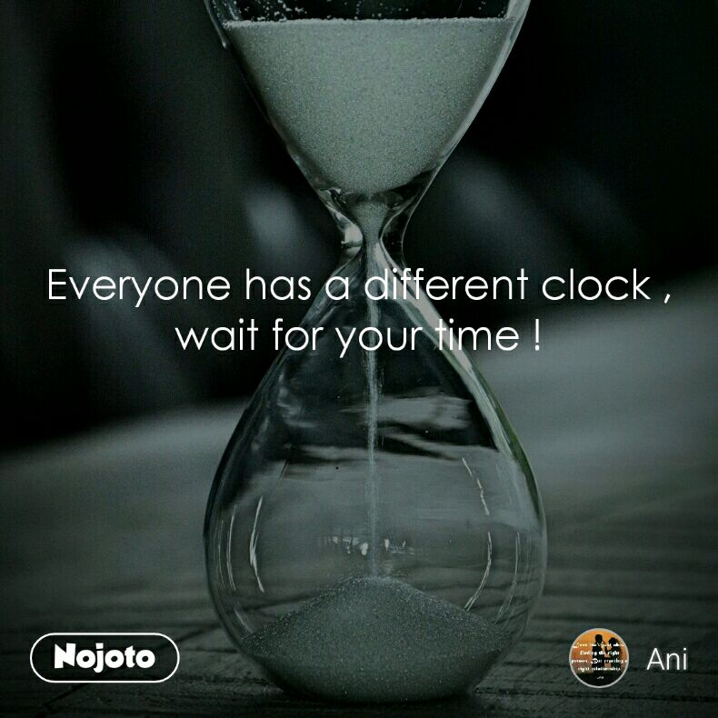 Everyone has a different clock , wait for your time !