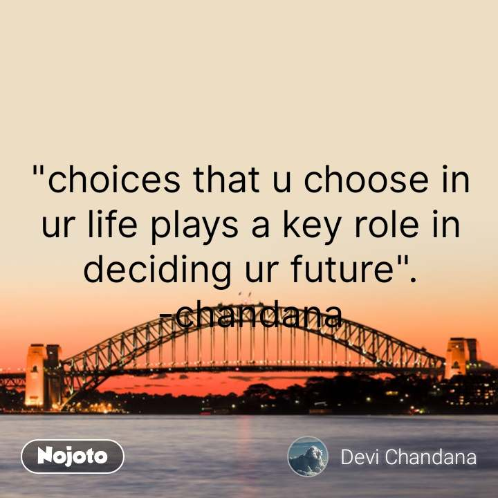 """""""choices that u choose in ur life plays a key role in deciding ur future"""". -chandana #NojotoQuote"""