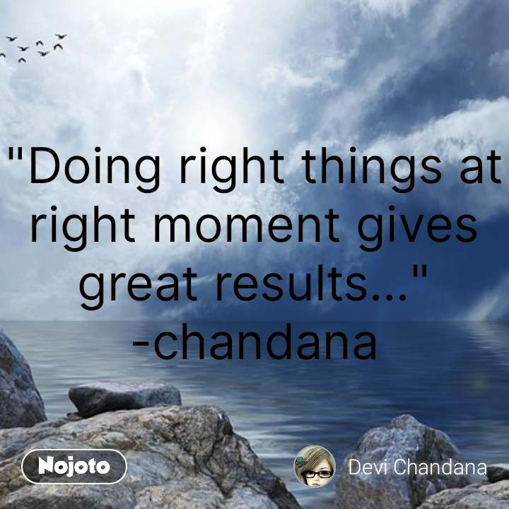 """""""Doing right things at right moment gives great results..."""" -chandana #NojotoQuote"""