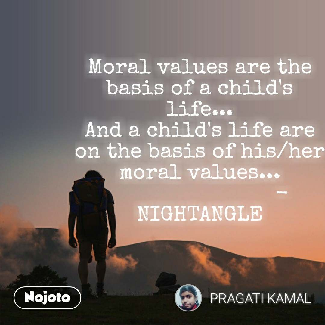 Moral values are the basis of a child's life... And a child's life are on the basis of his/her moral values...                           -NIGHTANGLE #NojotoQuote