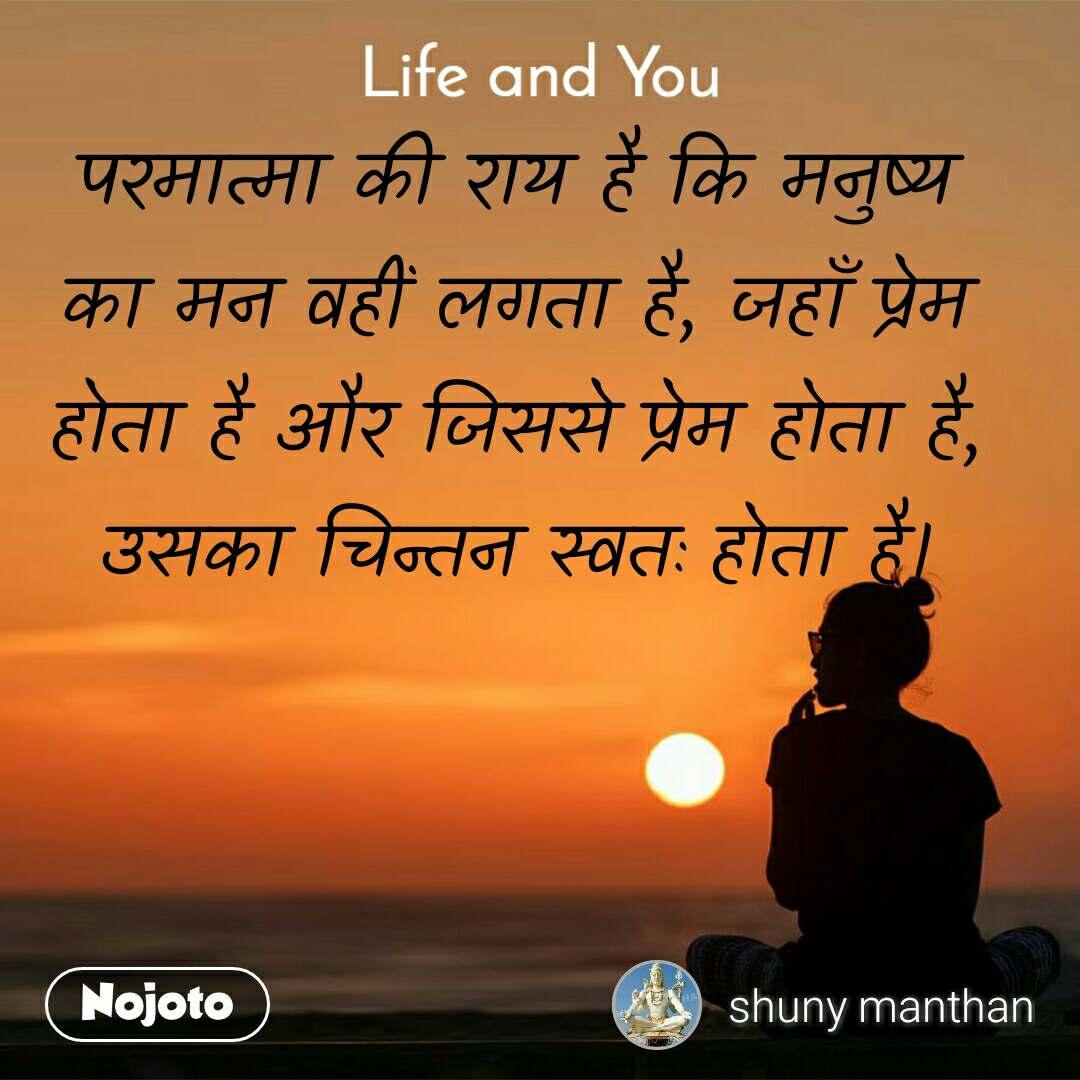 Life and You  परमात्मा की राय है कि मनुष्य  का मन वहीं लगता है, जहाँ प्रेम  होता है और जिससे प्रेम होता है,  उसका चिन्तन स्वतः होता है।