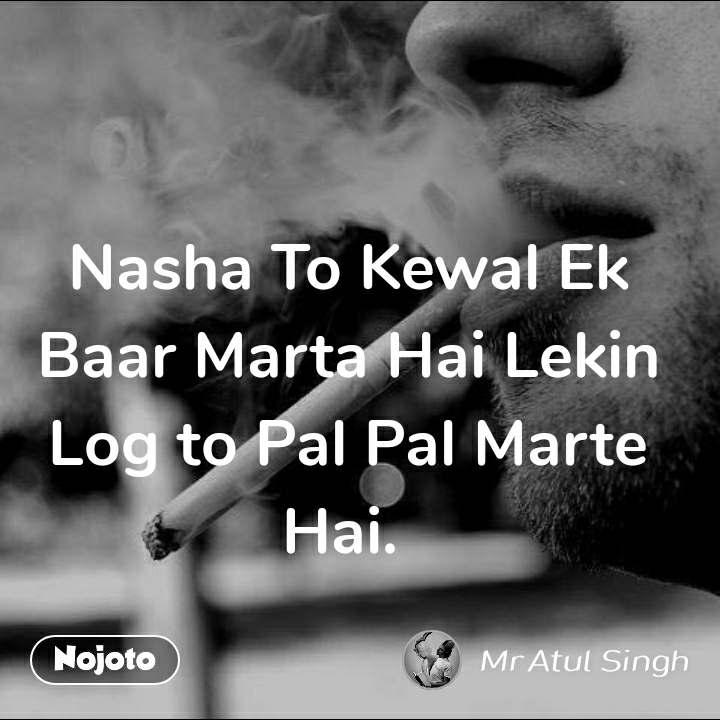 Nasha To Kewal Ek Baar Marta Hai Lekin  Log to Pal Pal Marte Hai.