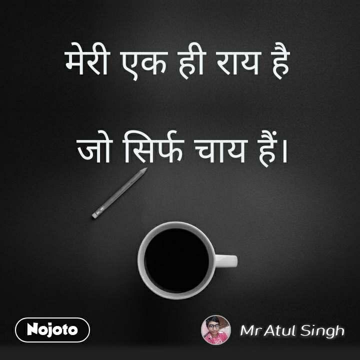 मेरी एक ही राय है   जो सिर्फ चाय हैं।