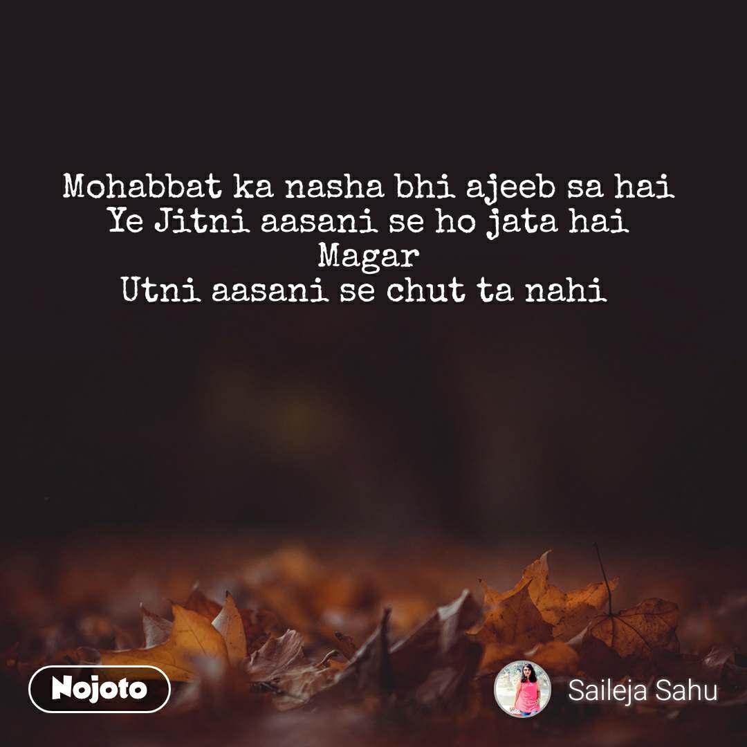 Mohabbat ka nasha bhi ajeeb sa hai Ye Jitni aasani se ho jata hai Magar Utni aasani se chut ta nahi
